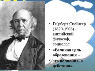 Ге́рберт Спе́нсер (1820-1903) – английский философ, социолог: «Великая цель