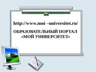 http://www.moi –universitet.ru/ ОБРАЗОВАТЕЛЬНЫЙ ПОРТАЛ «МОЙ УНИВЕРСИТЕТ»