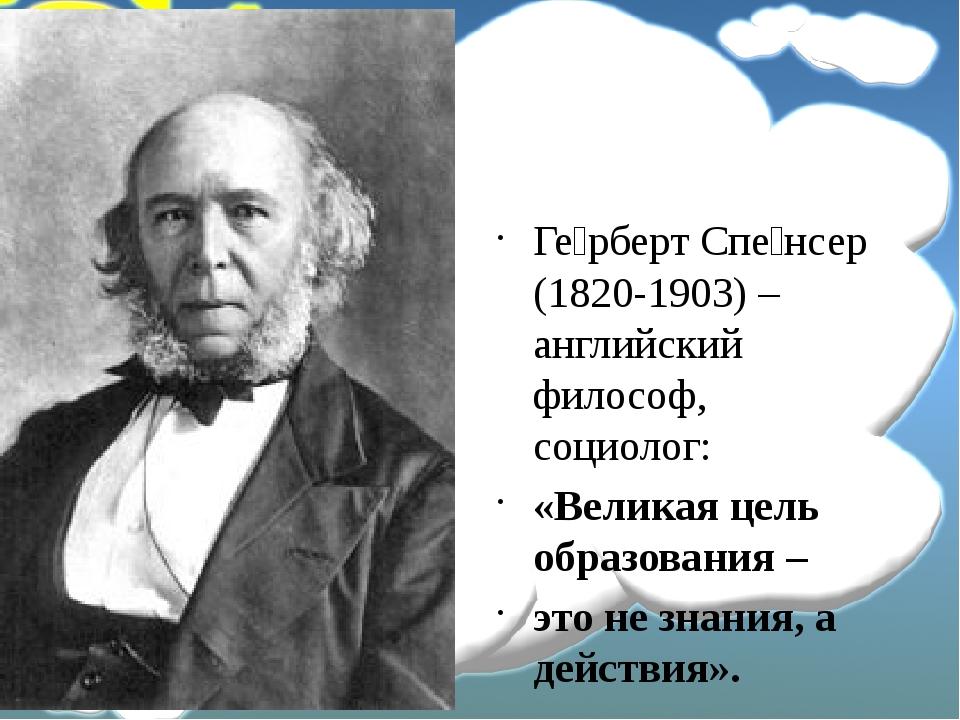 Ге́рберт Спе́нсер (1820-1903) – английский философ, социолог: «Великая цель...