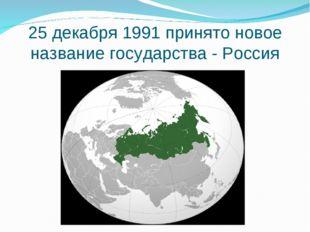 25 декабря 1991 принято новое название государства - Россия