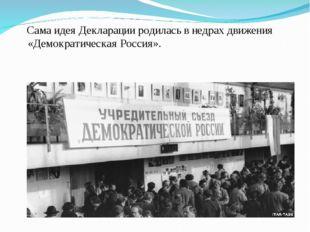 Сама идея Декларации родилась в недрах движения «Демократическая Россия».