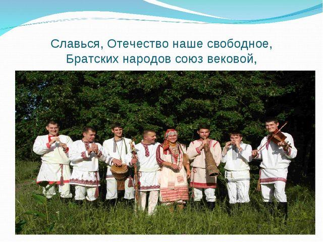 Славься, Отечество нашесвободное, Братских народов союзвековой,