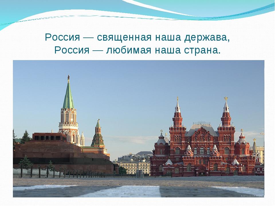 Россия— священная нашадержава, Россия— любимая нашастрана.
