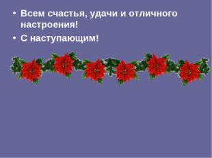 Всем счастья, удачи и отличного настроения! С наступающим!
