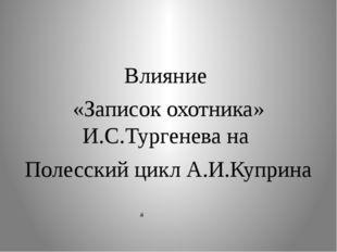 Влияние «Записок охотника» И.С.Тургенева на Полесский цикл А.И.Куприна  а