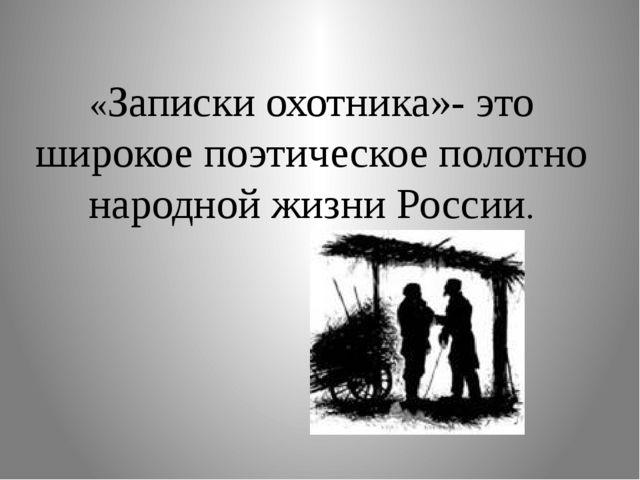 «Записки охотника»- это широкое поэтическое полотно народной жизни России.