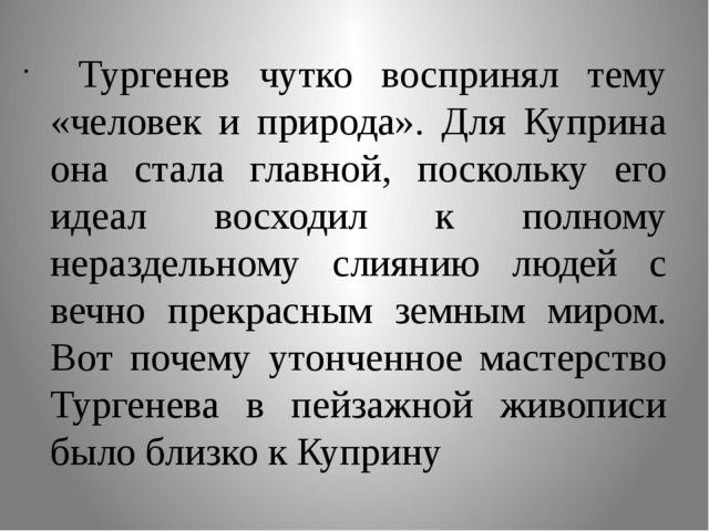Тургенев чутко воспринял тему «человек и природа». Для Куприна она стала гла...