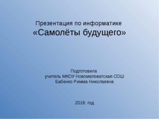 Презентация по информатике «Самолёты будущего» Подготовила учитель МКОУ Новом