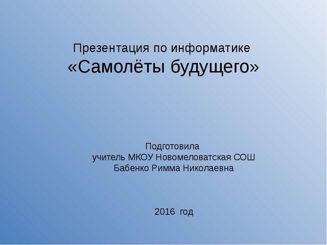 Презентация по информатике «Самолёты будущего» Подготовила учитель МКОУ Новом...
