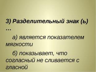 3) Разделительный знак (ь)… а) является показателем мягкости б) показывает,