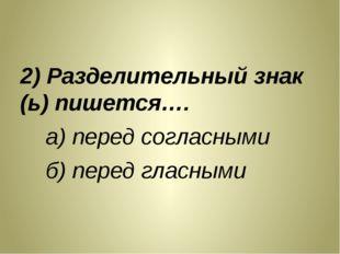 2) Разделительный знак (ь) пишется…. а) перед согласными б) перед гласными