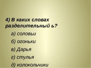 4) В каких словах разделительный ь? а) соловьи б) огоньки в) Дарья г) стулья