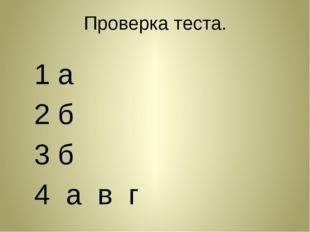 Проверка теста. 1 а 2 б 3 б 4 а в г