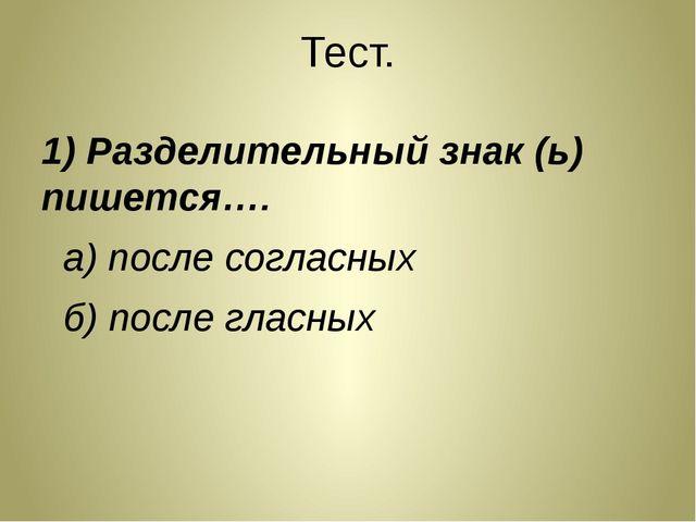 Тест. 1) Разделительный знак (ь) пишется…. а) после согласных б) после гласных