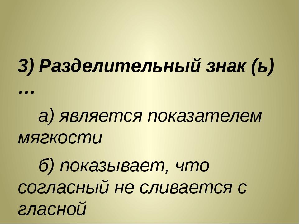 3) Разделительный знак (ь)… а) является показателем мягкости б) показывает,...