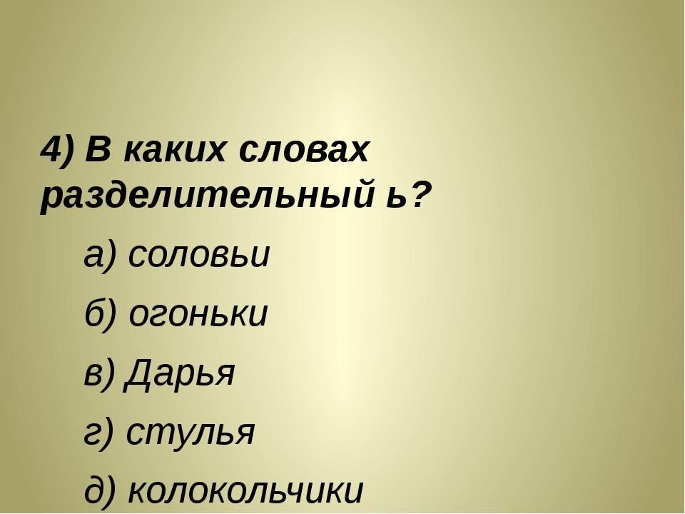 4) В каких словах разделительный ь? а) соловьи б) огоньки в) Дарья г) стулья...