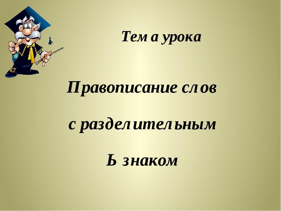 Тема урока Правописание слов с разделительным Ь знаком