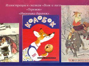 Иллюстрации к сказкам «Волк и лиса» «Теремок» «Иванушка дурачок»