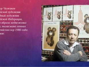Виктор Чижиков Российский художник Народный художник Российской Федерации, ав