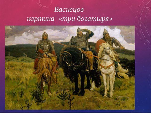 Васнецов картина «три богатыря»