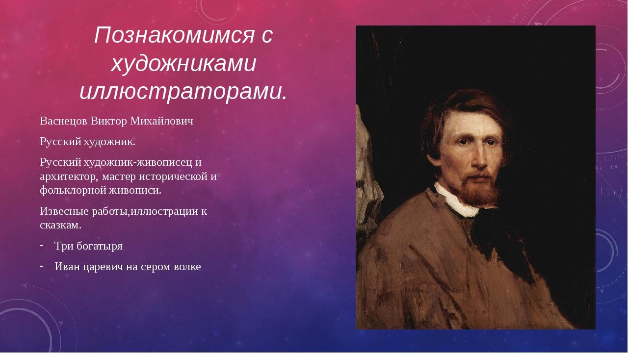 Познакомимся с художниками иллюстраторами. Васнецов Виктор Михайлович Русский...