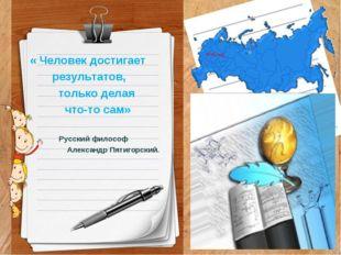 « Человек достигает результатов, только делая что-то сам» Русский философ Ал