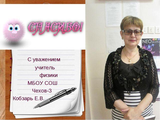 С уважением учитель физики МБОУ СОШ Чехов-3 Кобзарь Е.В.