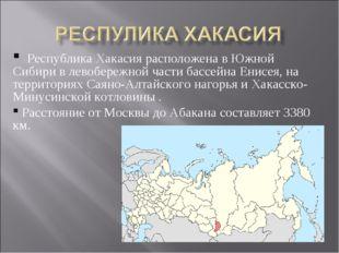 Республика Хакасия расположена вЮжной Сибирив левобережной части бассейна