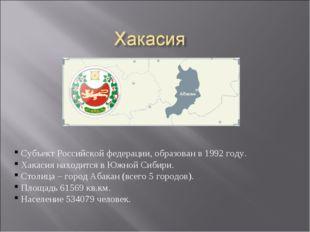 Субъект Российской федерации, образован в 1992 году. Хакасия находится в Южн