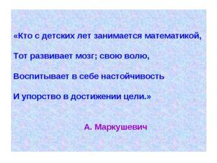 «Кто с детских лет занимается математикой, Тот развивает мозг; свою волю, Вос