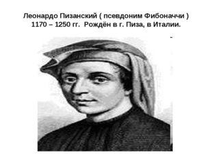 Леонардо Пизанский ( псевдоним Фибоначчи ) 1170 – 1250 гг. Рождён в г. Пиза,