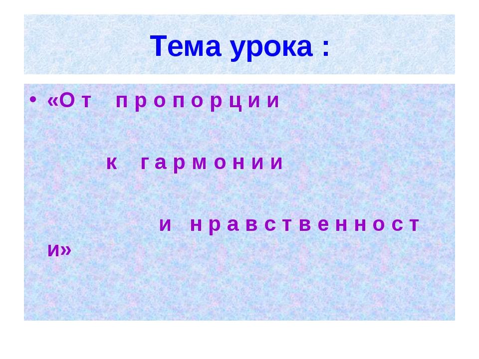 Тема урока : «О т п р о п о р ц и и к г а р м о н и и и н р а в с т в е н н о...