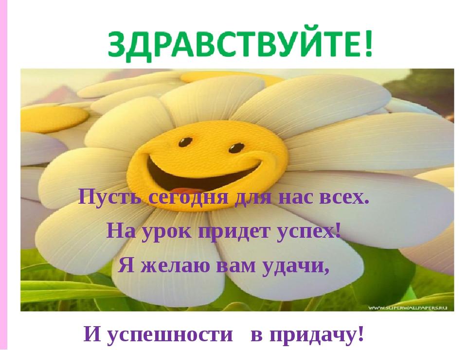 Пусть сегодня для нас всех. На урок придет успех! Я желаю вам удачи, И успешн...