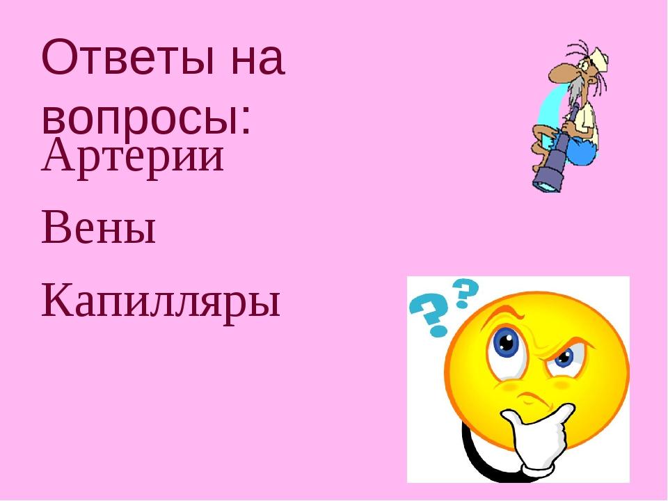 Ответы на вопросы: Артерии Вены Капилляры
