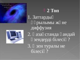 2 Топ 1. Заттардың құрылымы және диффузия 2. Қазақстанда қандай өзендерді біл