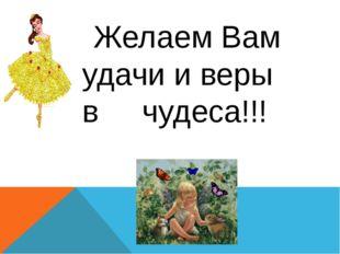 Желаем Вам удачи и веры в чудеса!!!