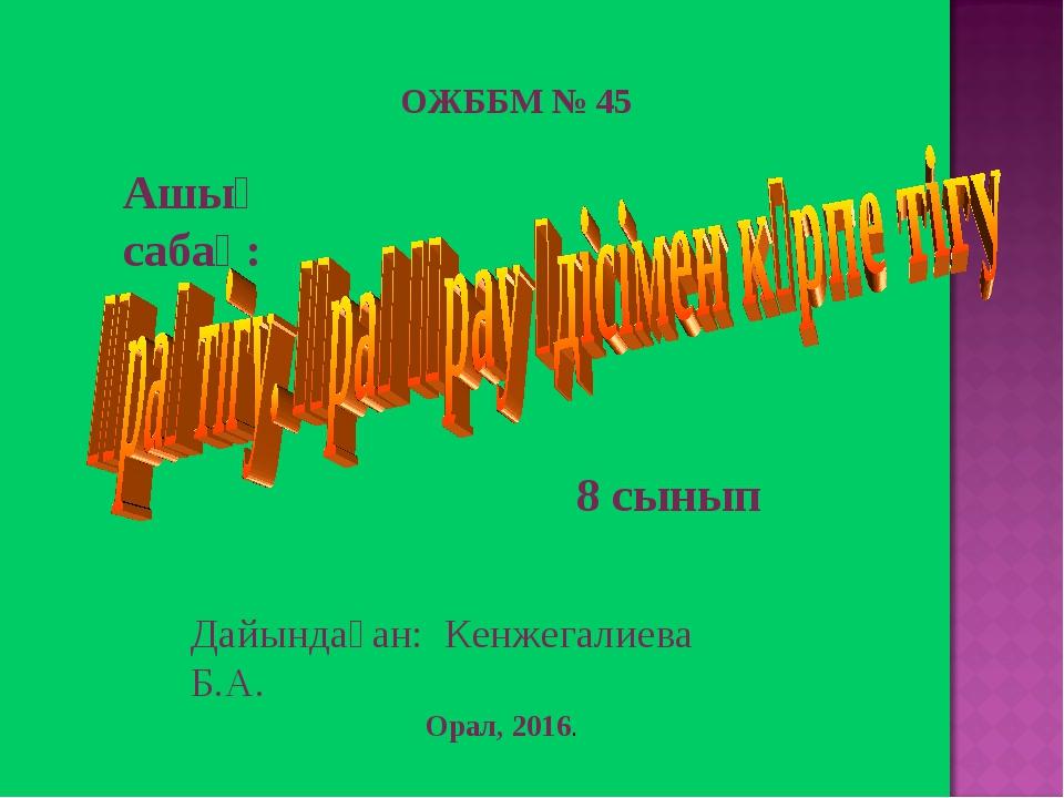 8 сынып Дайындаған: Кенжегалиева Б.А. Ашық сабақ: Орал, 2016. ОЖББМ № 45