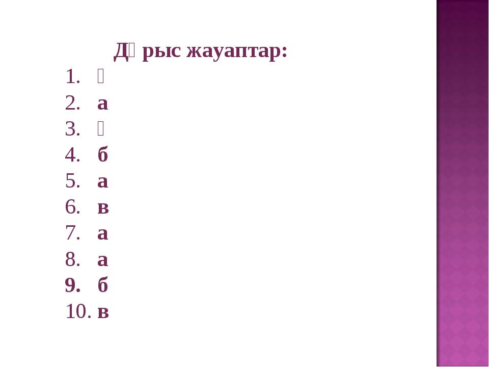 Дұрыс жауаптар: 1. ә 2. а 3. ә 4. б 5. а 6. в 7. а 8. а б в