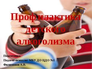Профилактика детского алкоголизма Подготовил: Педагог-психолог МБУ ДО ЦДО №1