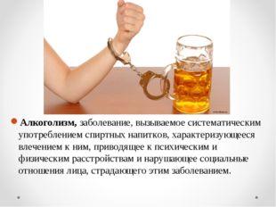Алкоголизм,заболевание, вызываемое систематическим употреблением спиртных на
