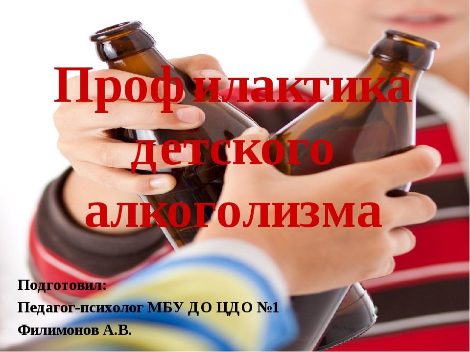 Профилактика детского алкоголизма Подготовил: Педагог-психолог МБУ ДО ЦДО №1...