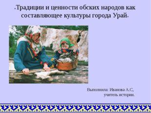 Выполнила: Иванова А.С, учитель истории. «Традиции и ценности обских народов