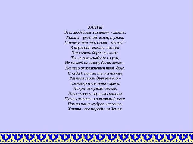 ХАНТЫ Всех людей мы называем - ханты. Ханты - русский, ненец и узбек, Потому...