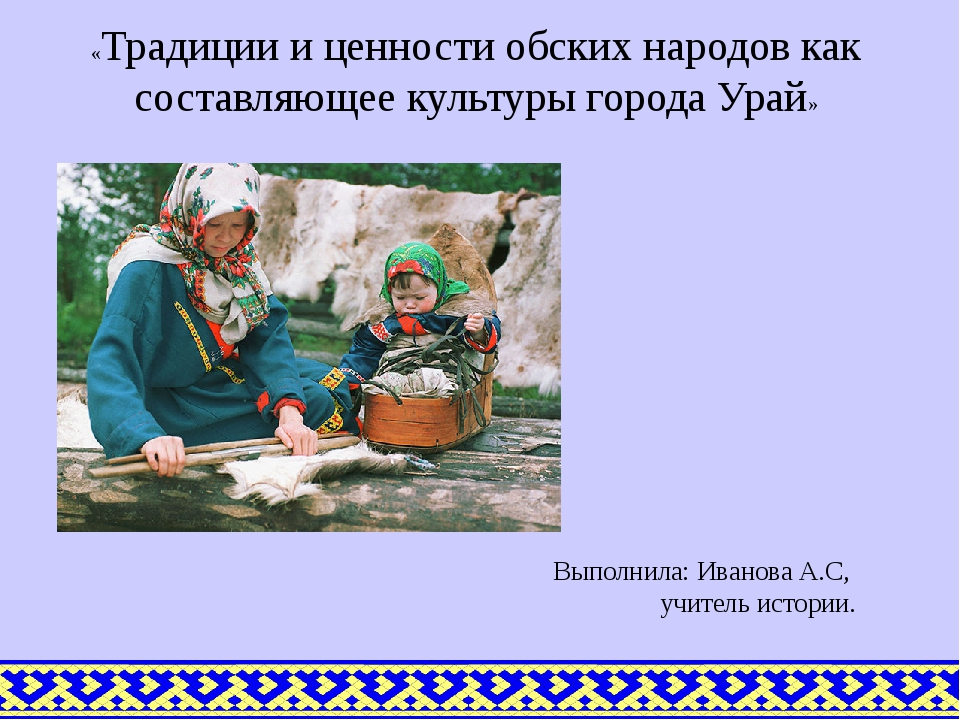 Выполнила: Иванова А.С, учитель истории. «Традиции и ценности обских народов...