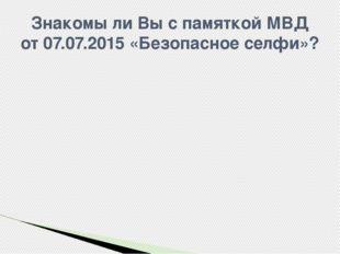 Знакомы ли Вы с памяткой МВД от 07.07.2015 «Безопасное селфи»?
