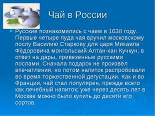 Чай в России Русские познакомились с чаем в 1638 году. Первые четыре пуда чая