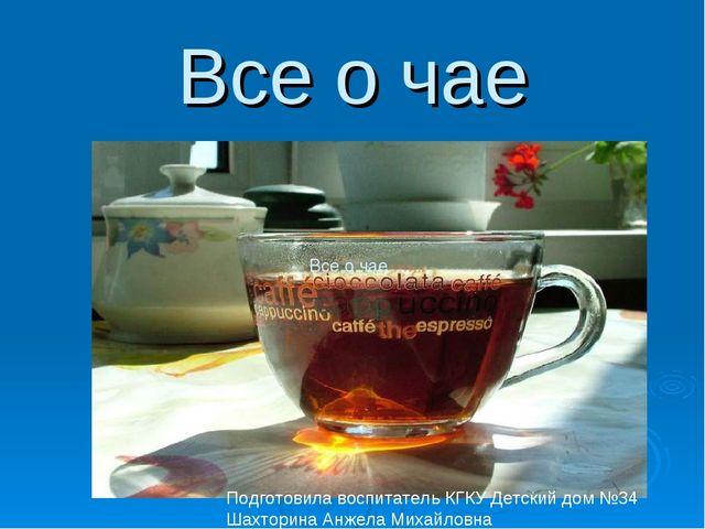 Все о чае Все о чае Подготовила воспитатель КГКУ Детский дом №34 Шахторина Ан...