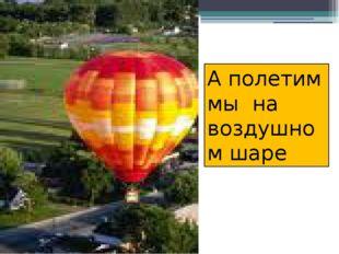 А полетим мы на воздушном шаре