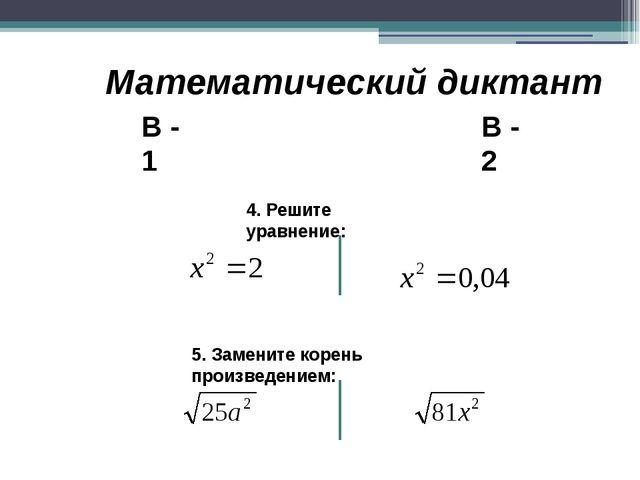 Математический диктант В - 1 В - 2 4. Решите уравнение: 5. Замените корень пр...