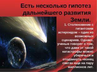 Есть несколько гипотез дальнейшего развития Земли. 1. Столкновение с гигантск